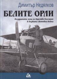 Белите орли. Въздушната мощ на Царство България в Първата световна война
