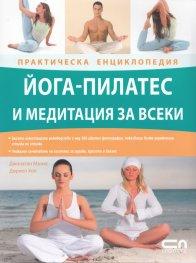 Йога-пилатес и медитация за всеки/ Практическа енциклопедия