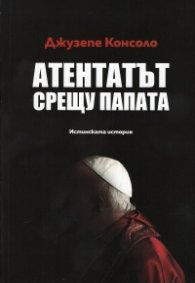 Атентатът срещу папата. Истинската история
