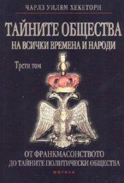 Тайните общества на всички времена и народи Т.III: От франкмасонството до тайните на политически общества