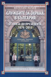 Службите за охрана в България. От княза до президента 1879-2013
