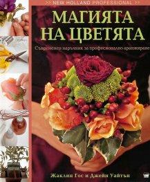 Магията на цветята. Съвременен наръчник за професионално аранжиране
