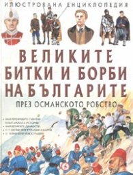 Великите битки и борби на българите през Османското робство/ Илюстрована енциклопедия