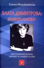 Блага Димитрова: живот-слово (Биографични щрихи, портрет и спомен за нея)