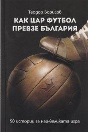 Как цар Футбол превзе България. 50 истории за най-великата игра