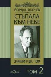 Съчинения в 6 тома Т.2: Стъпала към небе/ Йордан Вълчев